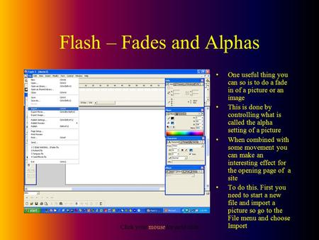 Click your mouse for next slide Flash – Fades and Alphas One useful thing you can so is to do a fade in of a picture or an image This is done by controlling.