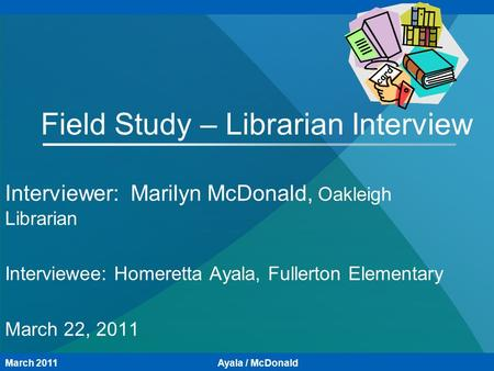 Field Study – Librarian Interview Interviewer: Marilyn McDonald, Oakleigh Librarian Interviewee: Homeretta Ayala, Fullerton Elementary March 22, 2011 March.