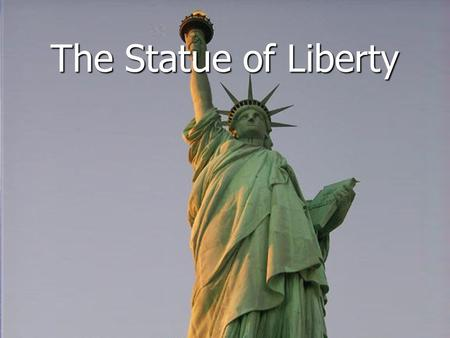 The Statue of Liberty. She stands for freedom. She welcomes the world.