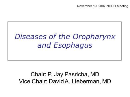 Diseases of the Oropharynx and Esophagus November 19, 2007 NCDD Meeting Chair: P. Jay Pasricha, MD Vice Chair: David A. Lieberman, MD.