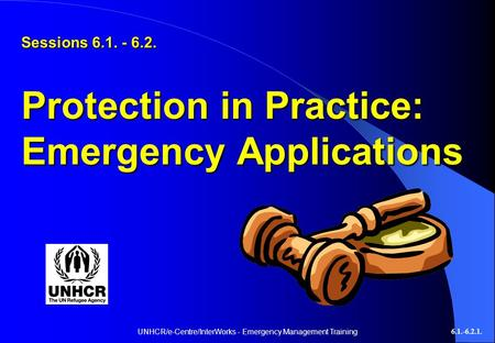 UNHCR/e-Centre/InterWorks - Emergency Management Training6.1.-6.2.1. Sessions 6.1. - 6.2. Protection in Practice: Emergency Applications.