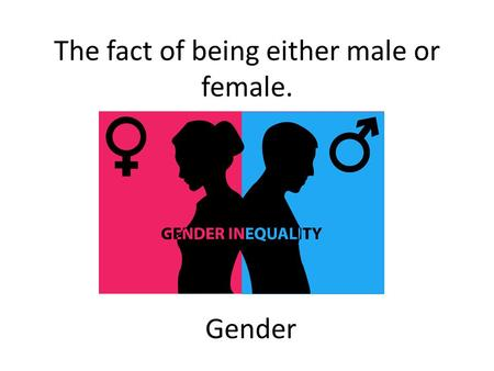 The fact of being either male or female. Gender. Unfair treatment of someone because of their gender, race, or other personal features. Discrimination.