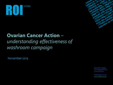 Ovarian Cancer Action – understanding effectiveness of washroom campaign November 2015 Shoreditch Stables 138 Kingsland Road London E2 8DY