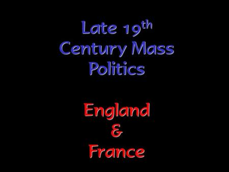 Late 19 th Century Mass Politics England & France.