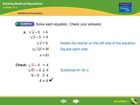 ALGEBRA 1 Solve each equation. Check your answers. a. x – 5 = 4 x = 9Isolate the radical on the left side of the equation. ( x) 2 = 9 2 Square each side.