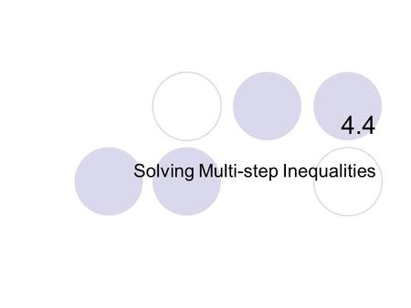 "4.4 Solving Multi-step Inequalities. 4.4 – Solving Multi-step Inequal. Goals / ""I can…""  Solve multi-step inequalities with variables on one side  Solve."