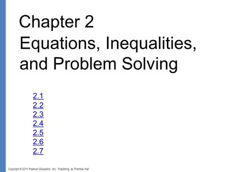 Copyright © 2011 Pearson Education, Inc. Publishing as Prentice Hall Chapter 2 Equations, Inequalities, and Problem Solving 2.1 2.2 2.3 2.4 2.5 2.6 2.7.
