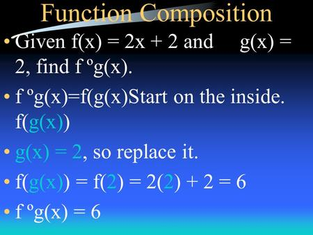 Function Composition Given f(x) = 2x + 2 and g(x) = 2, find f ºg(x). f ºg(x)=f(g(x)Start on the inside. f(g(x)) g(x) = 2, so replace it. f(g(x)) = f(2)