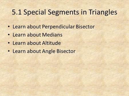 5.1 Special Segments in Triangles Learn about Perpendicular Bisector Learn about Medians Learn about Altitude Learn about Angle Bisector.