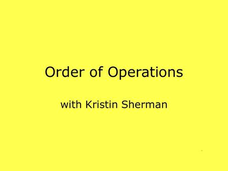 Order of Operations with Kristin Sherman BODMAS Brackets Orders Divide or Multiply Addition and Subtraction.