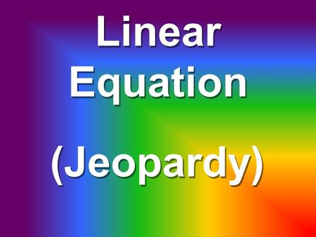 Linear Equation (Jeopardy) $500 $400 $300 $200 Graph on a # line $100 System of EquationsFindingEquationsWordProblems.