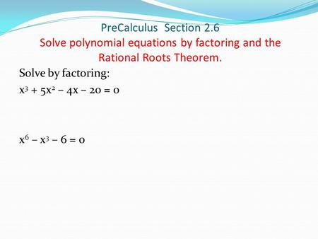 PreCalculus Section 2.6 Solve polynomial equations by factoring and the Rational Roots Theorem. Solve by factoring: x 3 + 5x 2 – 4x – 20 = 0 x 6 – x 3.