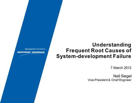 Understanding Frequent Root Causes of System-development Failure 7 March 2012 Neil Siegel Vice-President & Chief Engineer.