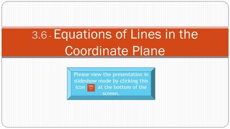 3.6 - Equations of Lines in the Coordinate Plane Please view the presentation in slideshow mode by clicking this icon at the bottom of the screen.