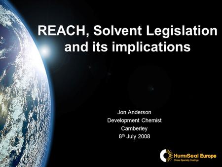 REACH, Solvent Legislation and its implications Jon Anderson Development Chemist Camberley 8 th July 2008.