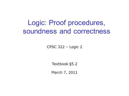 Logic: Proof procedures, soundness and correctness CPSC 322 – Logic 2 Textbook §5.2 March 7, 2011.