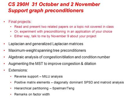 CS 290H 31 October and 2 November Support graph preconditioners Final projects: Read and present two related papers on a topic not covered in class Or,