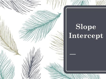 Slope Intercept. Slope – Intercept Form y = mx + b *m represents the slope *b represents the y-intercept (where your line will cross over the y-axis)