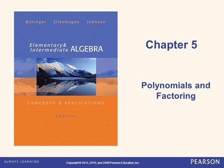 Copyright © 2014, 2010, and 2006 Pearson Education, Inc. Chapter 5 Polynomials and Factoring.