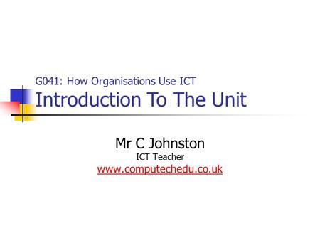 Mr C Johnston ICT Teacher www.computechedu.co.uk G041: How Organisations Use ICT Introduction To The Unit.