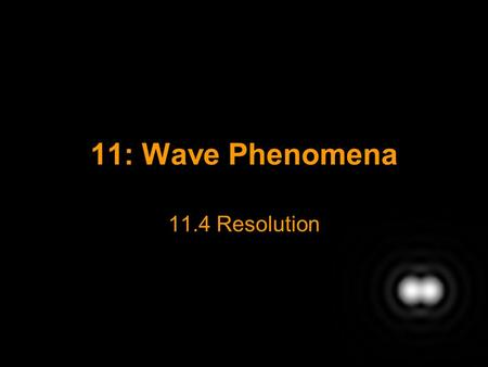11: Wave Phenomena 11.4 Resolution. Resolution Resolution refers to the ability to distinguish two objects that are close together. E.g. Two distant stars.
