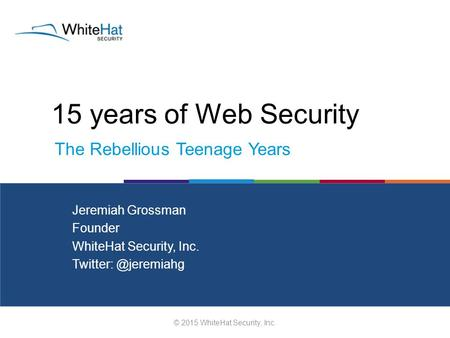 15 years of Web Security © 2015 WhiteHat Security, Inc. Jeremiah Grossman Founder WhiteHat Security, Inc. The Rebellious Teenage Years.