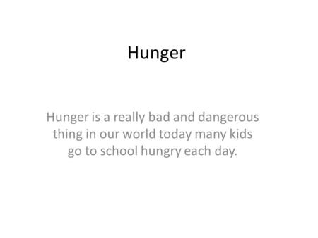 Hunger Hunger is a really bad and dangerous thing in our world today many kids go to school hungry each day.