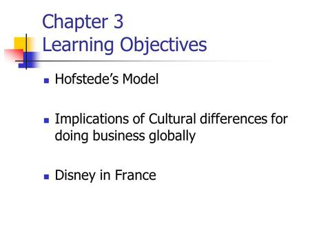 Hofstede's Model Implications of Cultural differences for doing business globally Disney in France Chapter 3 Learning Objectives.