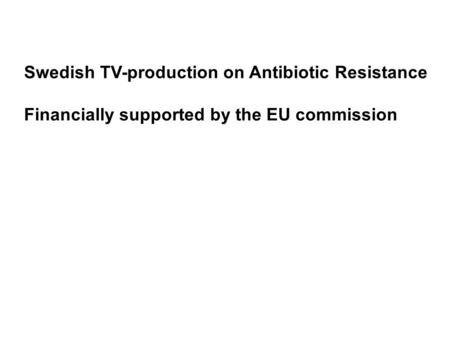 Swedish TV-production on Antibiotic Resistance Financially supported by the EU commission.