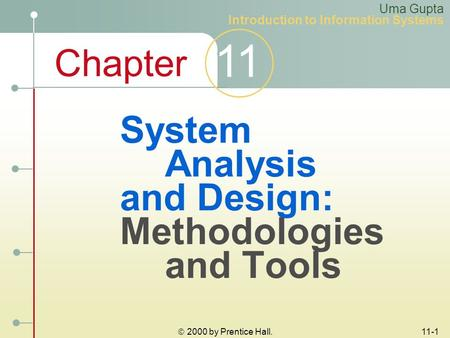 Chapter 11  2000 by Prentice Hall. 11-1 System Analysis and Design: Methodologies and Tools Uma Gupta Introduction to Information Systems.