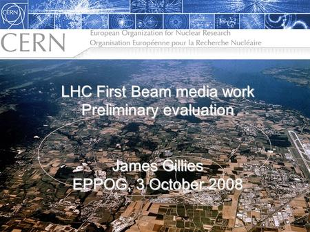 The LHC: Citius, Altius, Fortius… James Gillies, Head, communication group, CERN 27 November 2006 LHC First Beam media work Preliminary evaluation James.