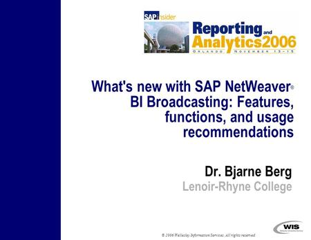 © 2006 Wellesley Information Services. All rights reserved. Dr. Bjarne Berg Lenoir-Rhyne College What's new with SAP NetWeaver ® BI Broadcasting: Features,