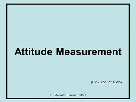Dr. Michael R. Hyman, NMSU Attitude Measurement (Click icon for audio)