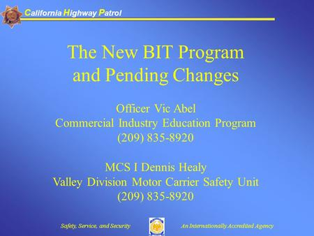 C alifornia H ighway P atrol Safety, Service, and SecurityAn Internationally Accredited Agency The New BIT Program and Pending Changes Officer Vic Abel.
