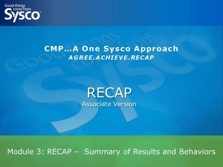 Module 3: RECAP – Summary of Results and Behaviors RECAP Associate Version CMP…A One Sysco Approach AGREE.ACHIEVE.RECAP.