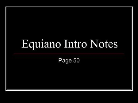Equiano Intro Notes Page 50. Into Activity (KWL Chart) With your partner list all the things you know about slaves and slavery. Use sensory details that.