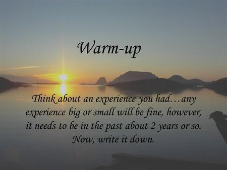 Warm-up Think about an experience you had…any experience big or small will be fine, however, it needs to be in the past about 2 years or so. Now, write.