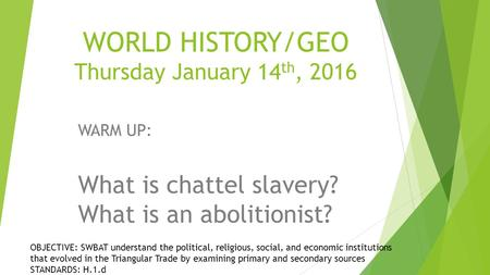 WORLD HISTORY/GEO Thursday January 14 th, 2016 WARM UP: What is chattel slavery? What is an abolitionist? OBJECTIVE: SWBAT understand the political, religious,