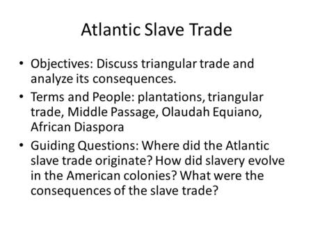 Atlantic Slave Trade Objectives: Discuss triangular trade and analyze its consequences. Terms and People: plantations, triangular trade, Middle Passage,