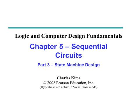 Charles Kime © 2008 Pearson Education, Inc. (Hyperlinks are active in View Show mode) Chapter 5 – Sequential Circuits Part 3 – State Machine Design Logic.