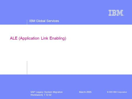IBM Global Services © 2005 IBM Corporation SAP Legacy System Migration Workbench| 7.12.02 March-2005 ALE (Application Link Enabling)