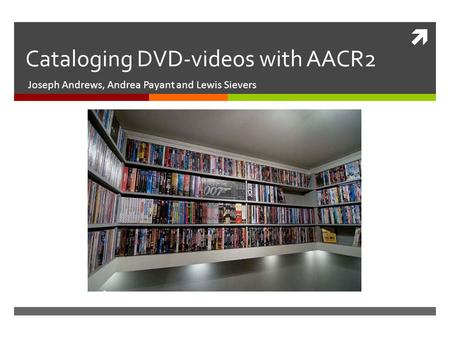  Cataloging DVD-videos with AACR2 Joseph Andrews, Andrea Payant and Lewis Sievers.