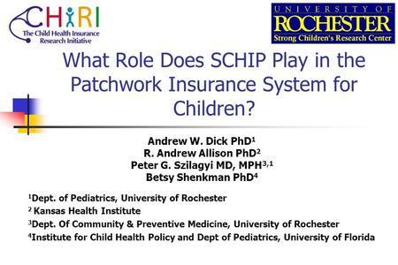 What Role Does SCHIP Play in the Patchwork Insurance System for Children? Andrew W. Dick PhD 1 R. Andrew Allison PhD 2 Peter G. Szilagyi MD, MPH 3,1 Betsy.