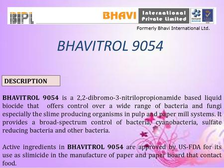 BHAVITROL 9054 DESCRIPTION BHAVITROL 9054 is a 2,2-dibromo-3-nitrilopropionamide based liquid biocide that offers control over a wide range of bacteria.