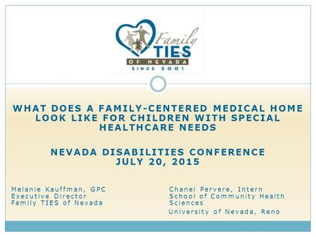 WHAT DOES A FAMILY-CENTERED MEDICAL HOME LOOK LIKE FOR CHILDREN WITH SPECIAL HEALTHCARE NEEDS NEVADA DISABILITIES CONFERENCE JULY 20, 2015 Melanie Kauffman,