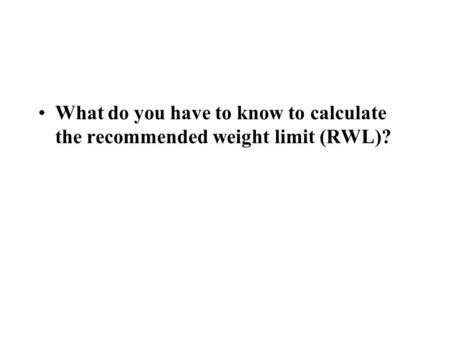 What do you have to know to calculate the recommended weight limit (RWL)?