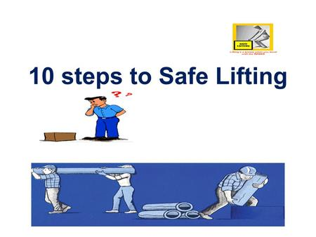 10 steps to Safe Lifting. 1. Always assess the load and the distance to be involved. Plan ahead before lifting Knowing what you're doing and where you're.