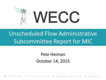 Unscheduled Flow Administrative Subcommittee Report for MIC Pete Heiman October 14, 2015 W ESTERN E LECTRICITY C OORDINATING C OUNCIL.