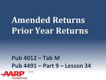 TAX-AIDE Amended Returns Prior Year Returns Pub 4012 – Tab M Pub 4491 – Part 9 – Lesson 34.