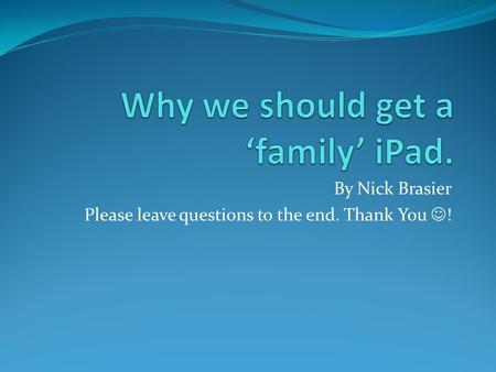 By Nick Brasier Please leave questions to the end. Thank You !